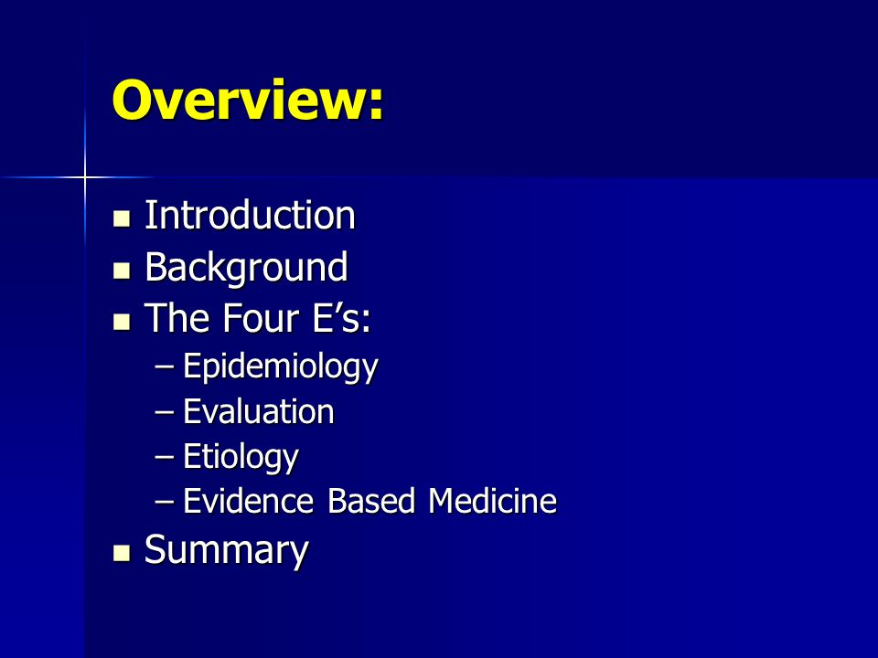 Overview: Introduction Background The Four E's: Summary Epidemiology