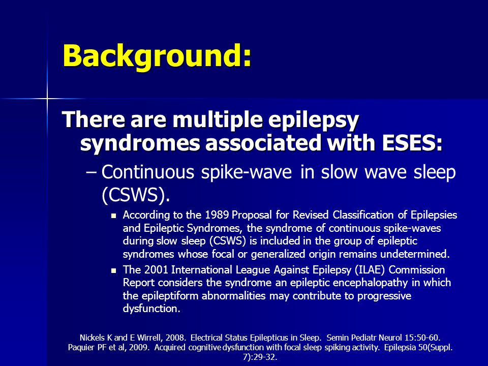 Background: There are multiple epilepsy syndromes associated with ESES: Continuous spike-wave in slow wave sleep (CSWS).