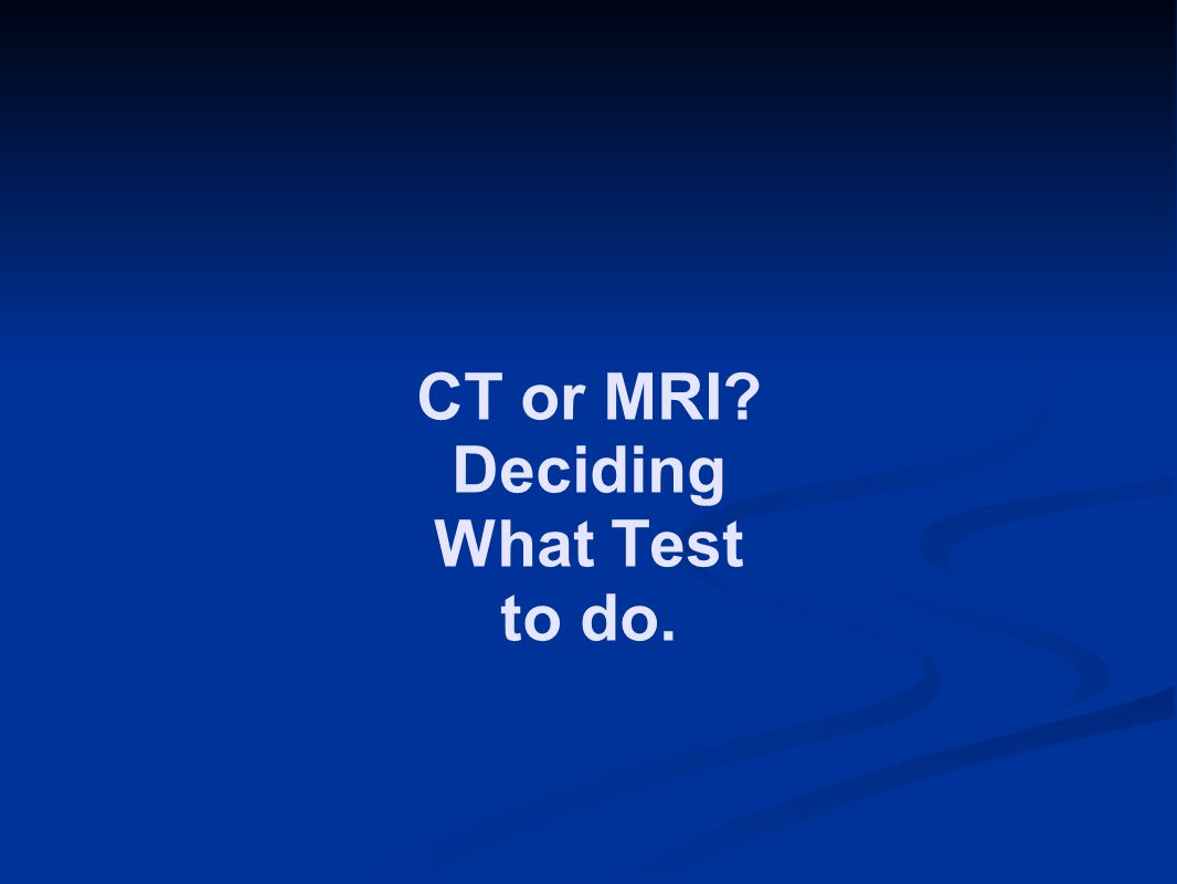 CT or MRI Deciding What Test to do.