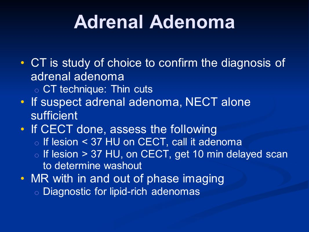 Adrenal Adenoma CT is study of choice to confirm the diagnosis of adrenal adenoma. CT technique: Thin cuts.