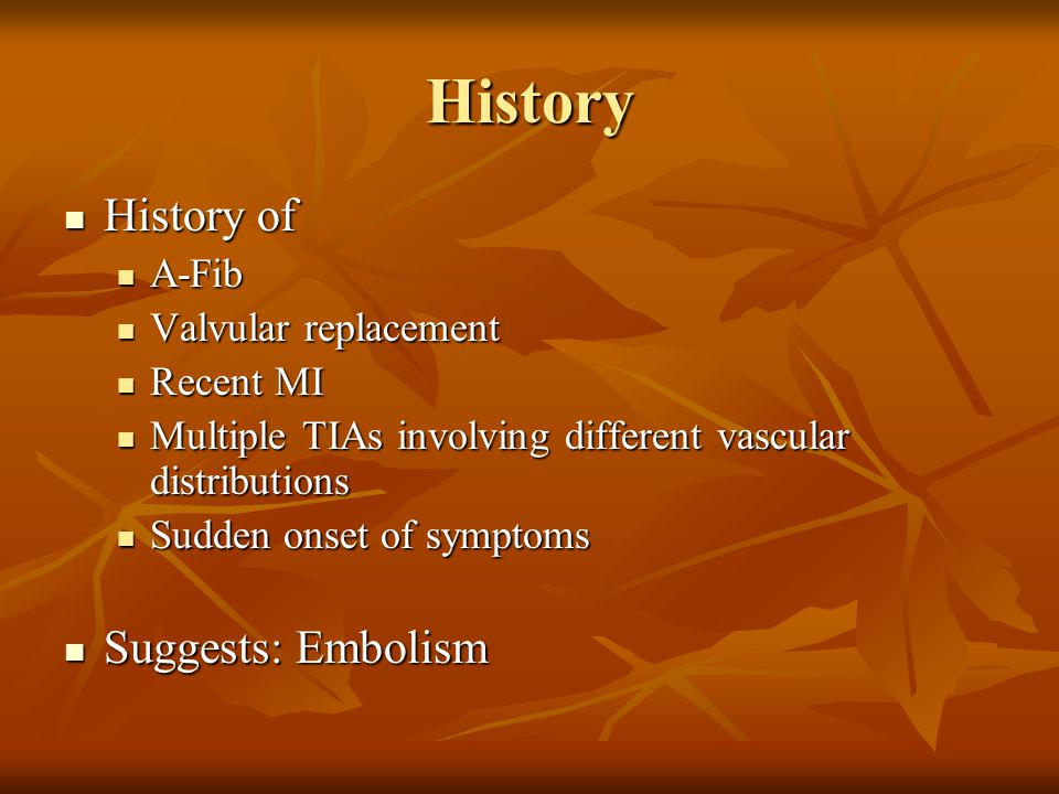 History History of Suggests: Embolism A-Fib Valvular replacement