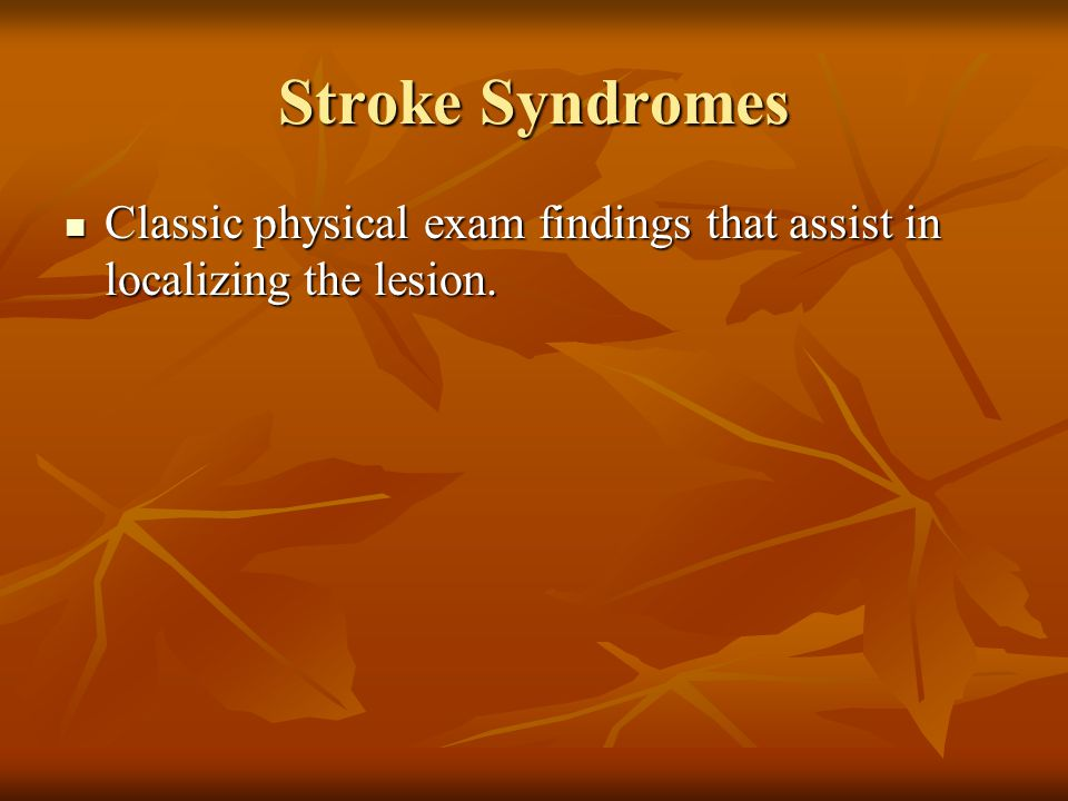 Stroke Syndromes Classic physical exam findings that assist in localizing the lesion.