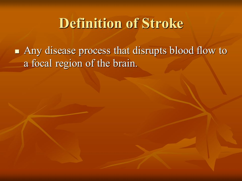 Definition of Stroke Any disease process that disrupts blood flow to a focal region of the brain.