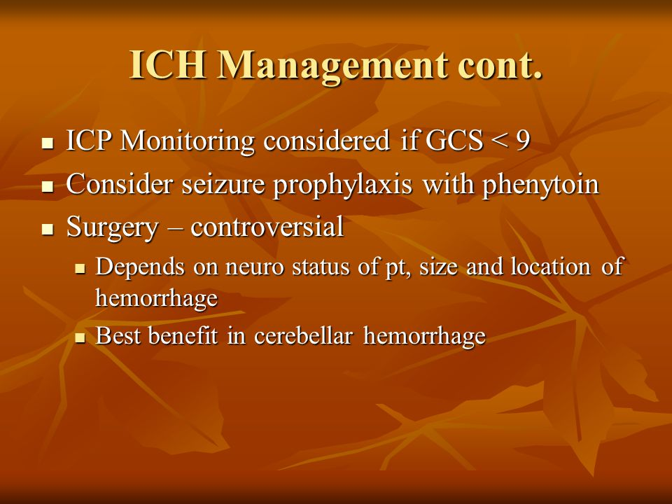 ICH Management cont. ICP Monitoring considered if GCS < 9
