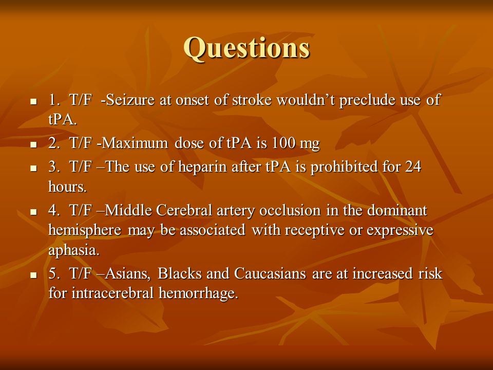 Questions 1. T/F -Seizure at onset of stroke wouldn't preclude use of tPA. 2. T/F -Maximum dose of tPA is 100 mg.