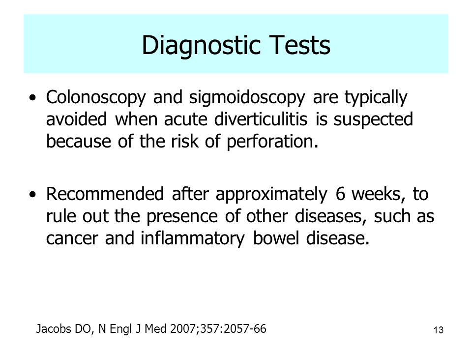 Diagnostic Tests Colonoscopy and sigmoidoscopy are typically avoided when acute diverticulitis is suspected because of the risk of perforation.
