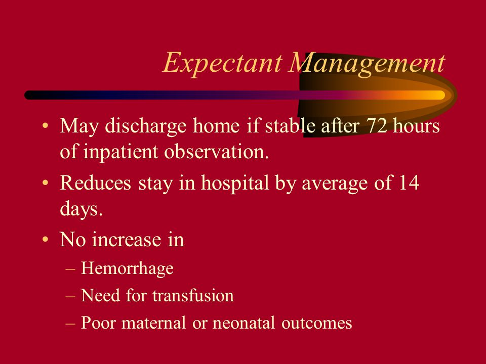 Expectant Management May discharge home if stable after 72 hours of inpatient observation. Reduces stay in hospital by average of 14 days.