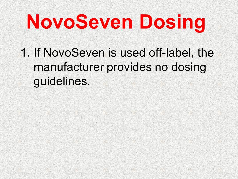 NovoSeven Dosing If NovoSeven is used off-label, the manufacturer provides no dosing guidelines.