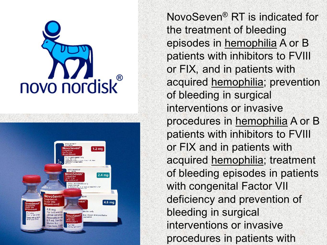 NovoSeven® RT is indicated for the treatment of bleeding episodes in hemophilia A or B patients with inhibitors to FVIII or FIX, and in patients with acquired hemophilia; prevention of bleeding in surgical interventions or invasive procedures in hemophilia A or B patients with inhibitors to FVIII or FIX and in patients with acquired hemophilia; treatment of bleeding episodes in patients with congenital Factor VII deficiency and prevention of bleeding in surgical interventions or invasive procedures in patients with congenital FVII deficiency.