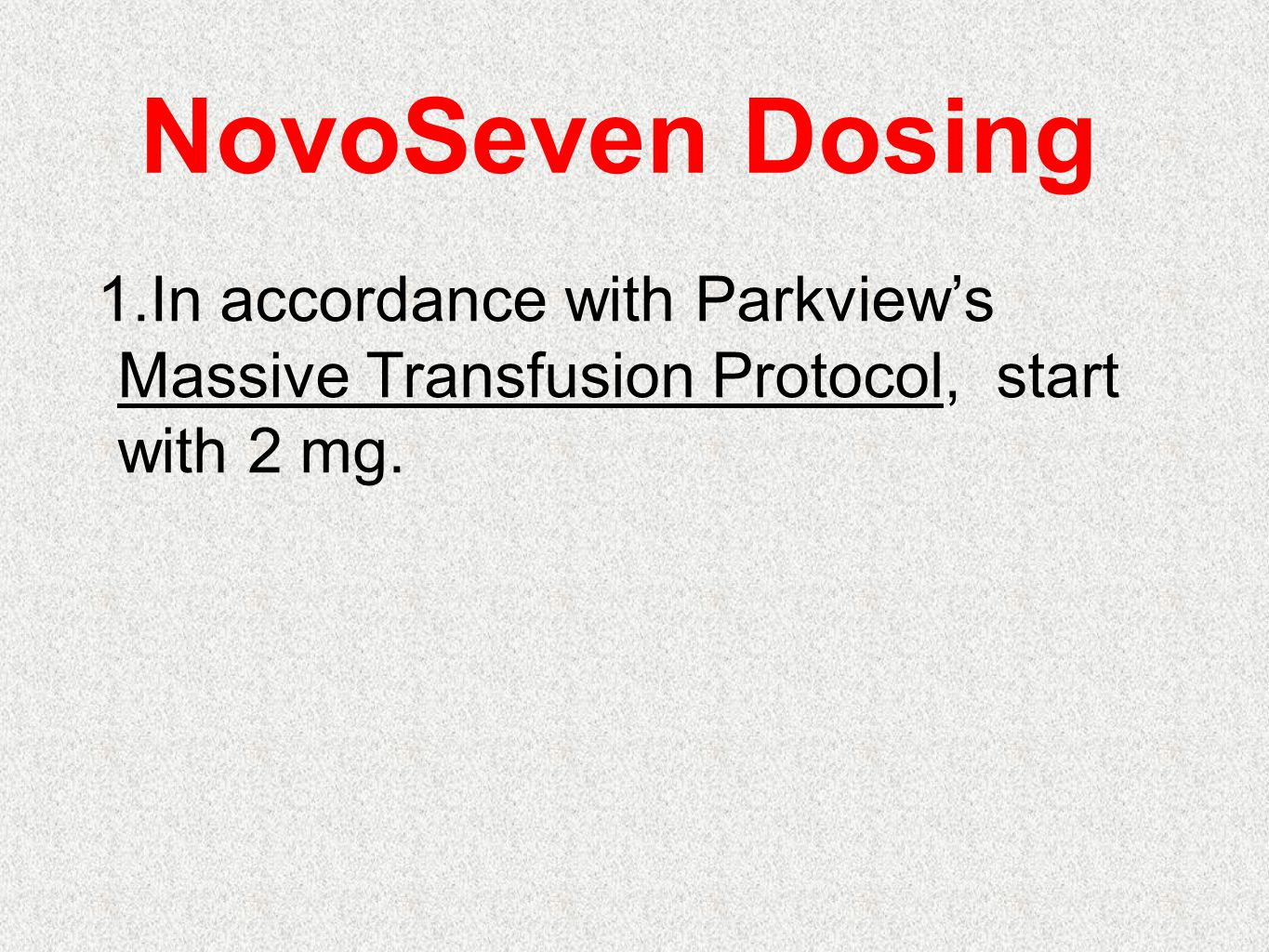 NovoSeven Dosing In accordance with Parkview's Massive Transfusion Protocol, start with 2 mg.