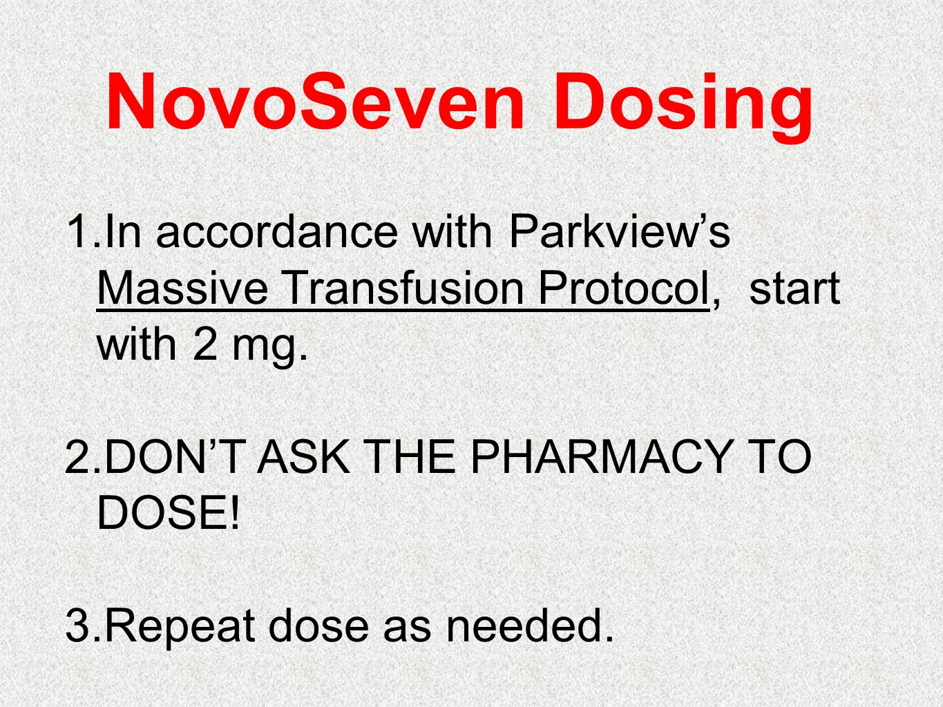 NovoSeven Dosing In accordance with Parkview's Massive Transfusion Protocol, start with 2 mg. DON'T ASK THE PHARMACY TO DOSE!