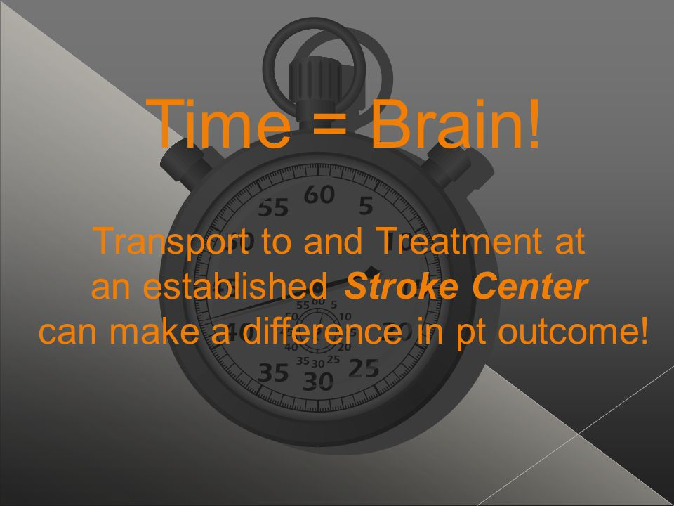 Time = Brain! Transport to and Treatment at an established Stroke Center can make a difference in pt outcome!