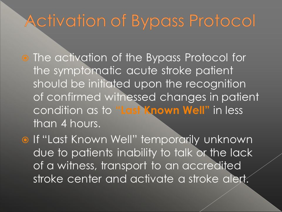 The activation of the Bypass Protocol for the symptomatic acute stroke patient should be initiated upon the recognition of confirmed witnessed changes in patient condition as to Last Known Well in less than 4 hours.