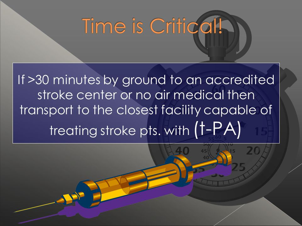 If >30 minutes by ground to an accredited stroke center or no air medical then transport to the closest facility capable of treating stroke pts. with (t-PA)