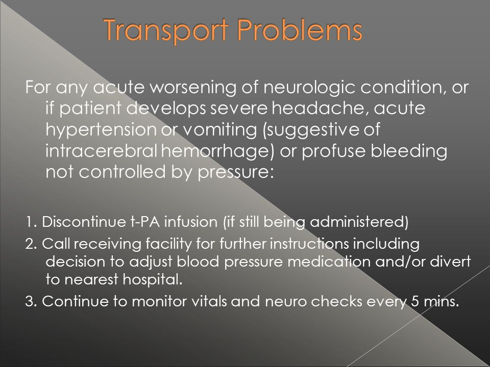 For any acute worsening of neurologic condition, or if patient develops severe headache, acute hypertension or vomiting (suggestive of intracerebral hemorrhage) or profuse bleeding not controlled by pressure: