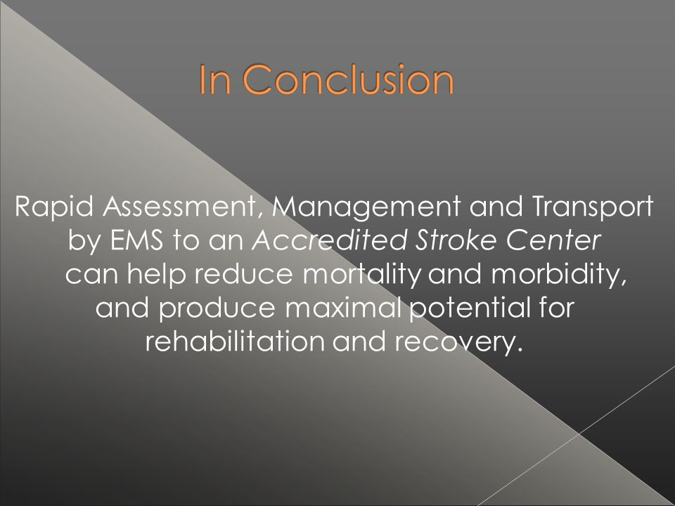 Rapid Assessment, Management and Transport by EMS to an Accredited Stroke Center can help reduce mortality and morbidity, and produce maximal potential for rehabilitation and recovery.