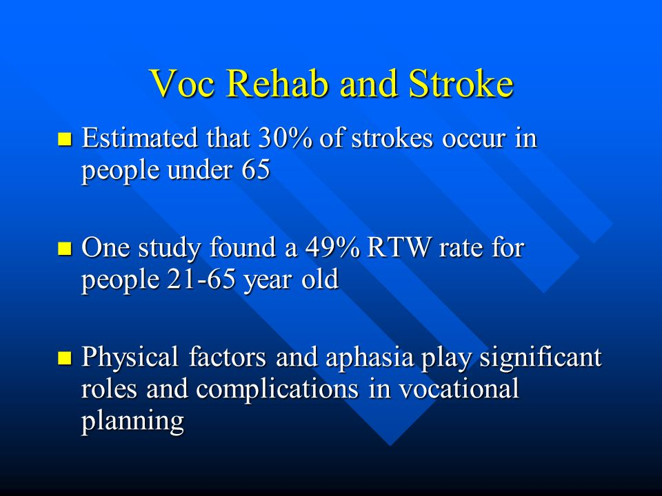 Voc Rehab and Stroke Estimated that 30% of strokes occur in people under 65. One study found a 49% RTW rate for people 21-65 year old.