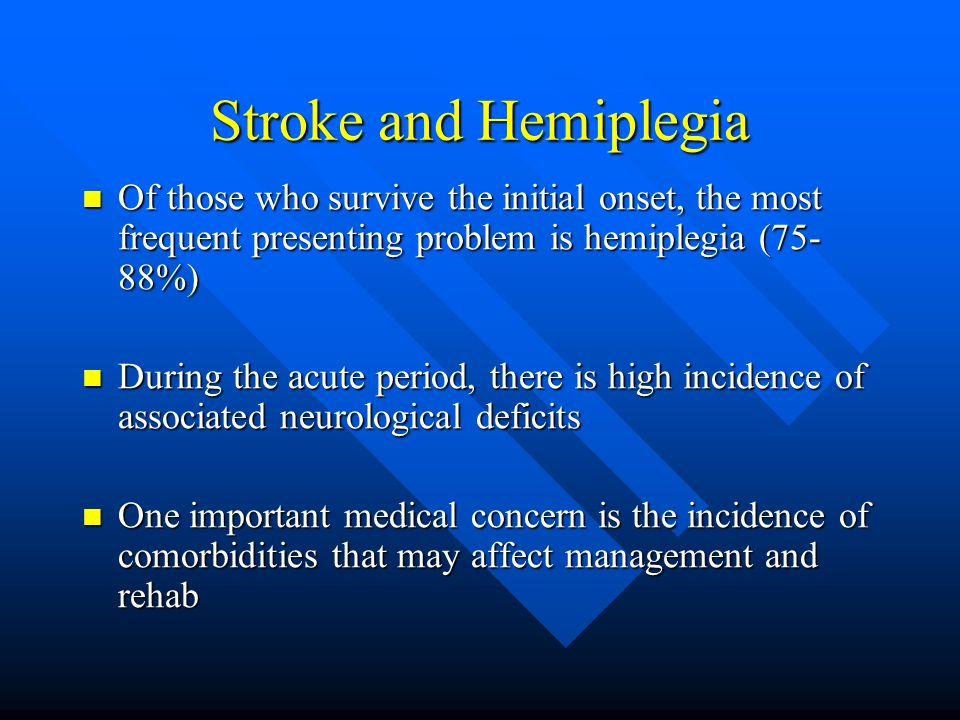 Stroke and Hemiplegia Of those who survive the initial onset, the most frequent presenting problem is hemiplegia (75-88%)