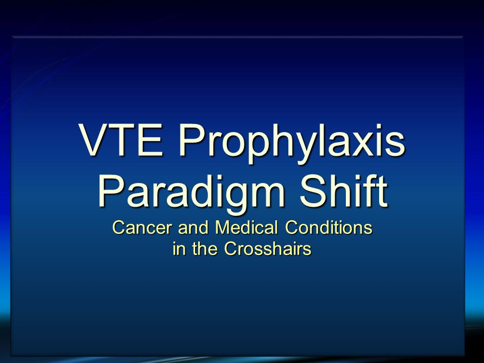 VTE Prophylaxis Paradigm Shift Cancer and Medical Conditions in the Crosshairs