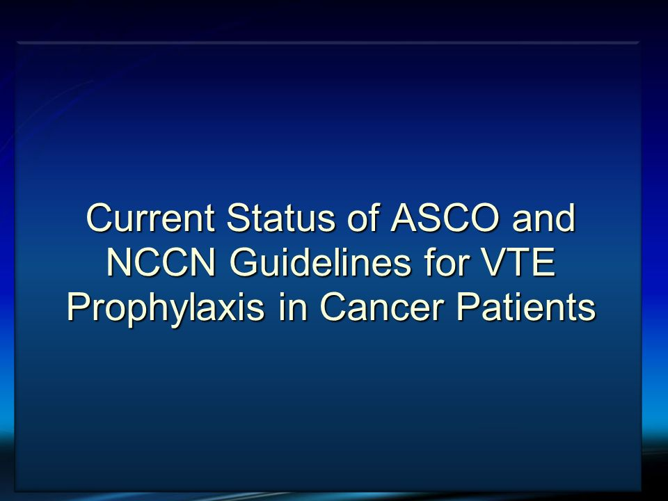 Current Status of ASCO and NCCN Guidelines for VTE Prophylaxis in Cancer Patients