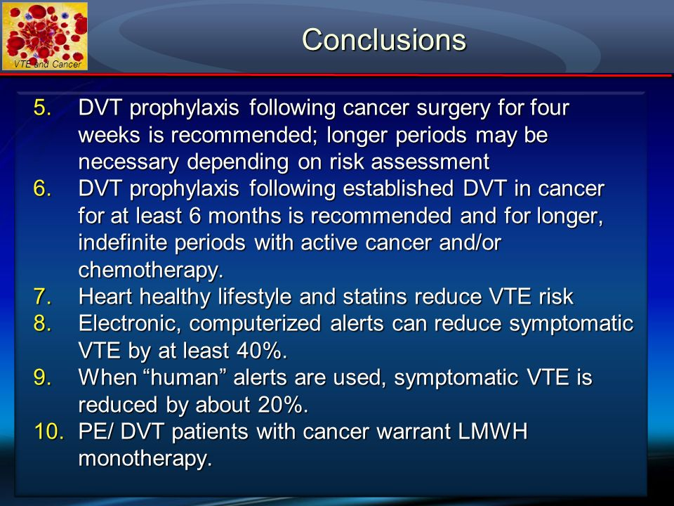 Conclusions DVT prophylaxis following cancer surgery for four weeks is recommended; longer periods may be necessary depending on risk assessment.
