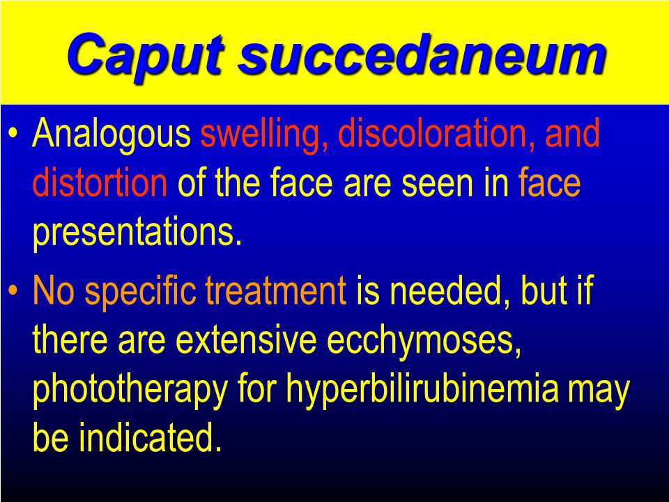 Caput succedaneum Analogous swelling, discoloration, and distortion of the face are seen in face presentations.