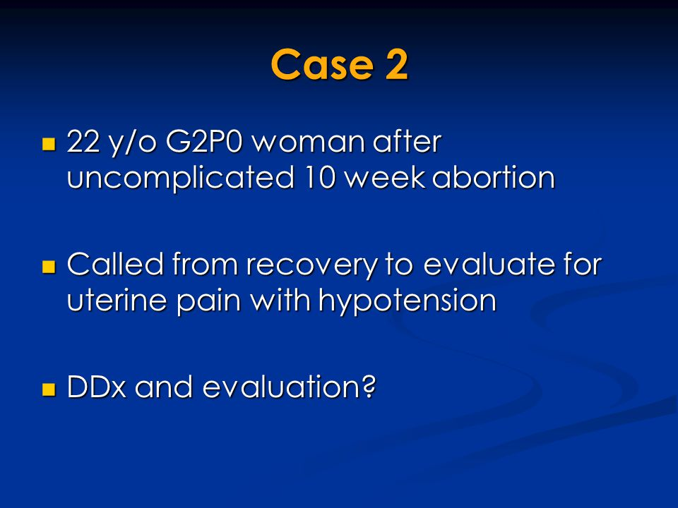 Case 2 22 y/o G2P0 woman after uncomplicated 10 week abortion