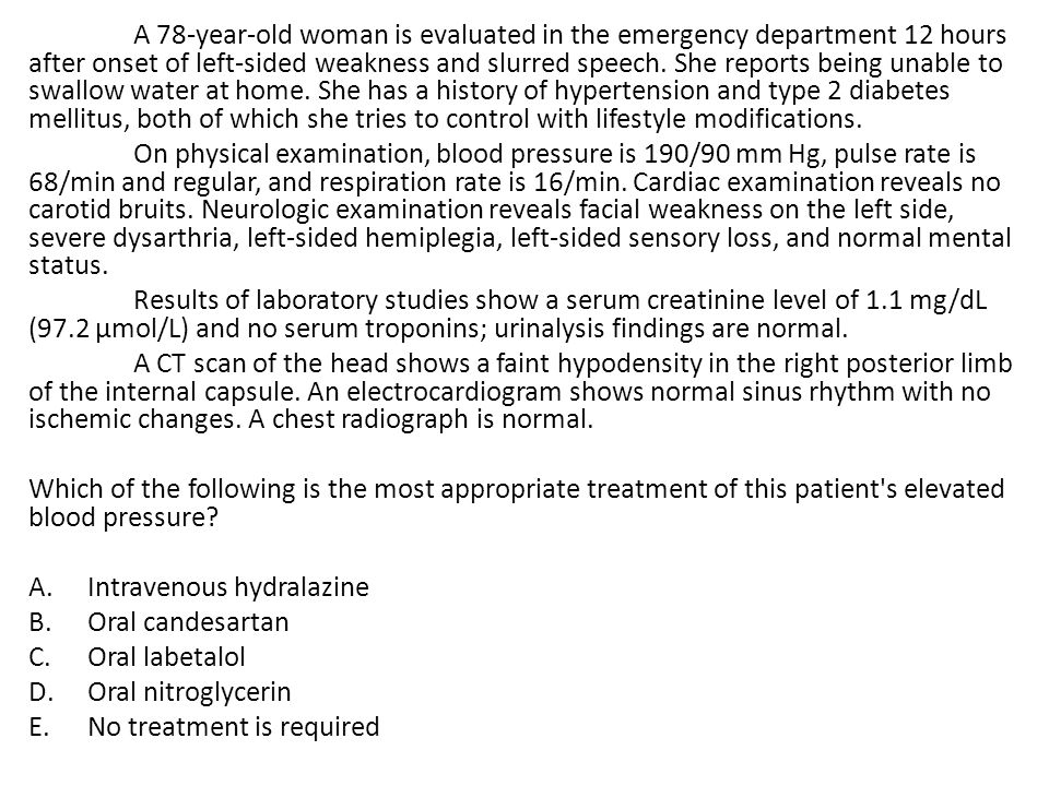 A 78-year-old woman is evaluated in the emergency department 12 hours after onset of left-sided weakness and slurred speech. She reports being unable to swallow water at home. She has a history of hypertension and type 2 diabetes mellitus, both of which she tries to control with lifestyle modifications.