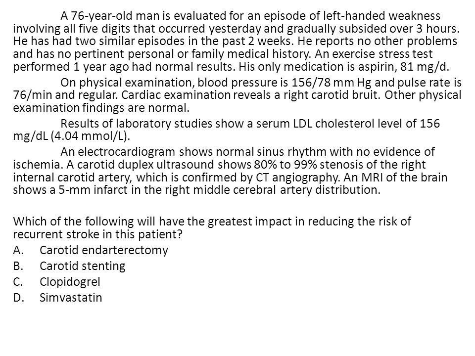 A 76-year-old man is evaluated for an episode of left-handed weakness involving all five digits that occurred yesterday and gradually subsided over 3 hours. He has had two similar episodes in the past 2 weeks. He reports no other problems and has no pertinent personal or family medical history. An exercise stress test performed 1 year ago had normal results. His only medication is aspirin, 81 mg/d.