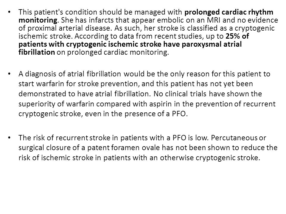 This patient s condition should be managed with prolonged cardiac rhythm monitoring. She has infarcts that appear embolic on an MRI and no evidence of proximal arterial disease. As such, her stroke is classified as a cryptogenic ischemic stroke. According to data from recent studies, up to 25% of patients with cryptogenic ischemic stroke have paroxysmal atrial fibrillation on prolonged cardiac monitoring.