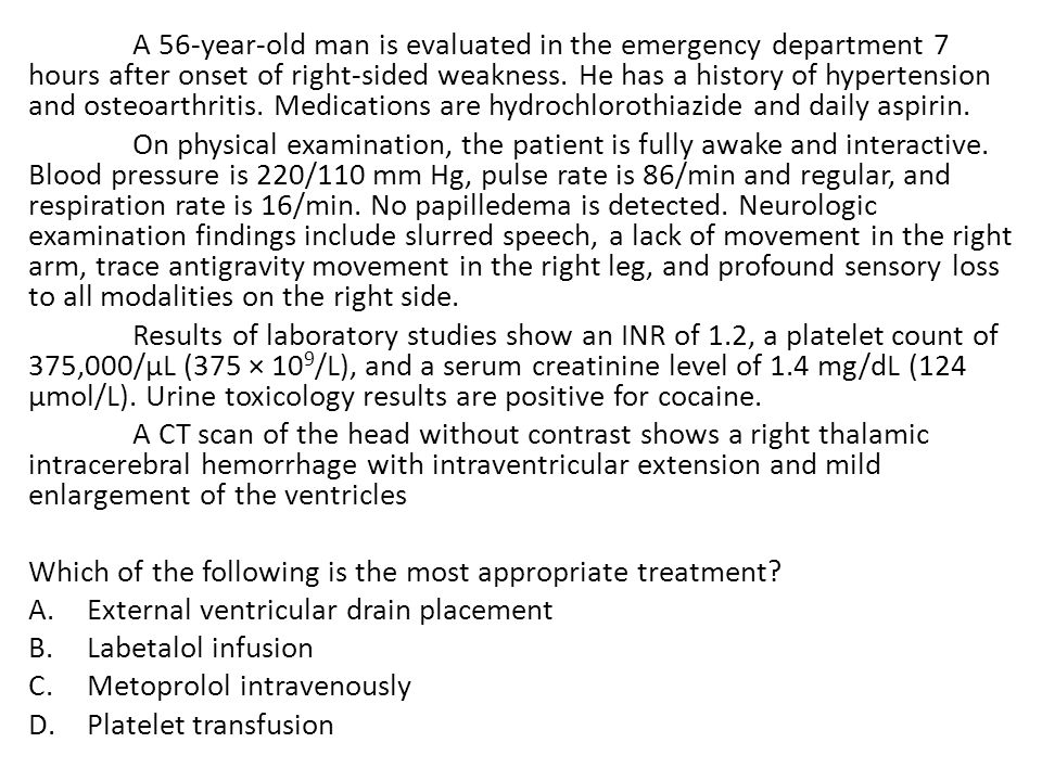 A 56-year-old man is evaluated in the emergency department 7 hours after onset of right-sided weakness. He has a history of hypertension and osteoarthritis. Medications are hydrochlorothiazide and daily aspirin.
