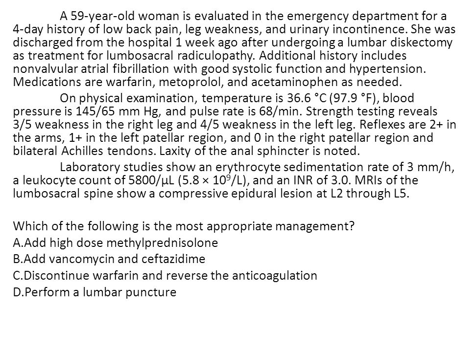 A 59-year-old woman is evaluated in the emergency department for a 4-day history of low back pain, leg weakness, and urinary incontinence. She was discharged from the hospital 1 week ago after undergoing a lumbar diskectomy as treatment for lumbosacral radiculopathy. Additional history includes nonvalvular atrial fibrillation with good systolic function and hypertension. Medications are warfarin, metoprolol, and acetaminophen as needed.