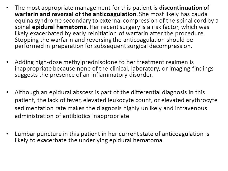 The most appropriate management for this patient is discontinuation of warfarin and reversal of the anticoagulation. She most likely has cauda equina syndrome secondary to external compression of the spinal cord by a spinal epidural hematoma. Her recent surgery is a risk factor, which was likely exacerbated by early reinitiation of warfarin after the procedure. Stopping the warfarin and reversing the anticoagulation should be performed in preparation for subsequent surgical decompression.