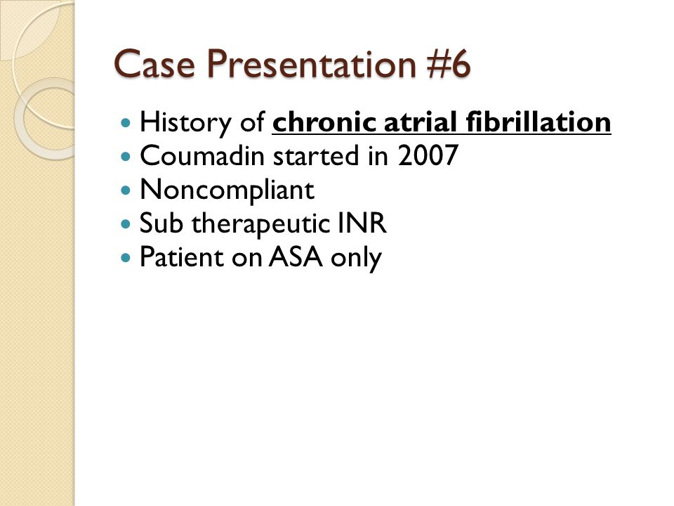 Case Presentation #6 History of chronic atrial fibrillation