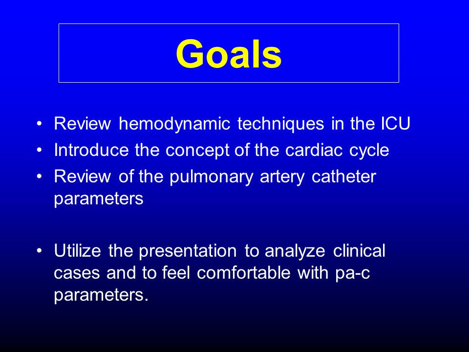 Goals Review hemodynamic techniques in the ICU