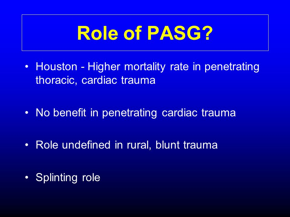 Role of PASG Houston - Higher mortality rate in penetrating thoracic, cardiac trauma. No benefit in penetrating cardiac trauma.