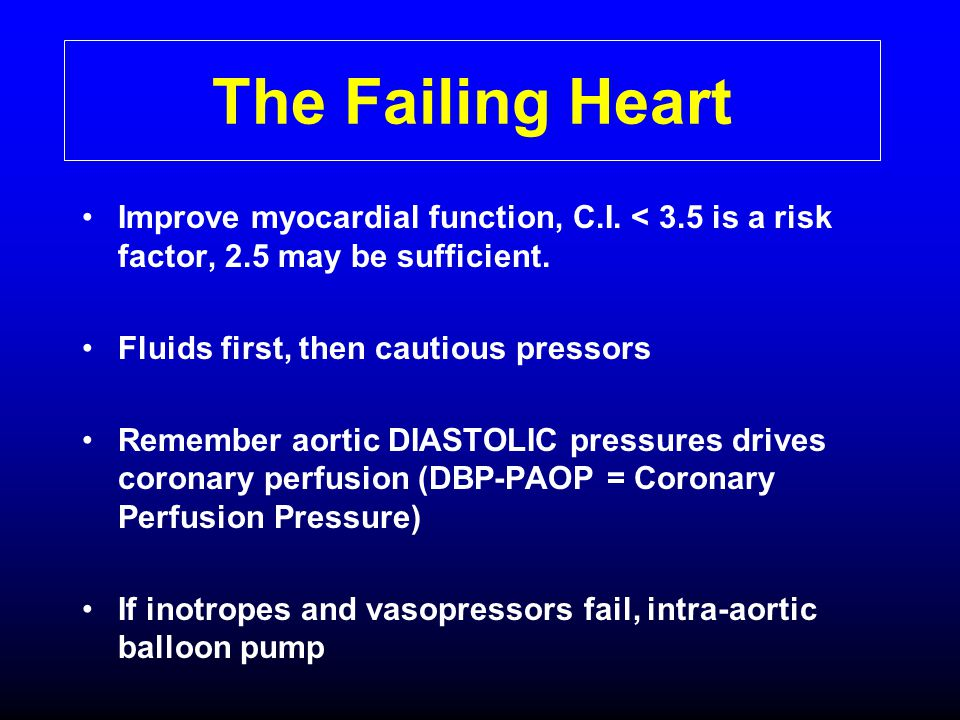 The Failing Heart Improve myocardial function, C.I. < 3.5 is a risk factor, 2.5 may be sufficient. Fluids first, then cautious pressors.