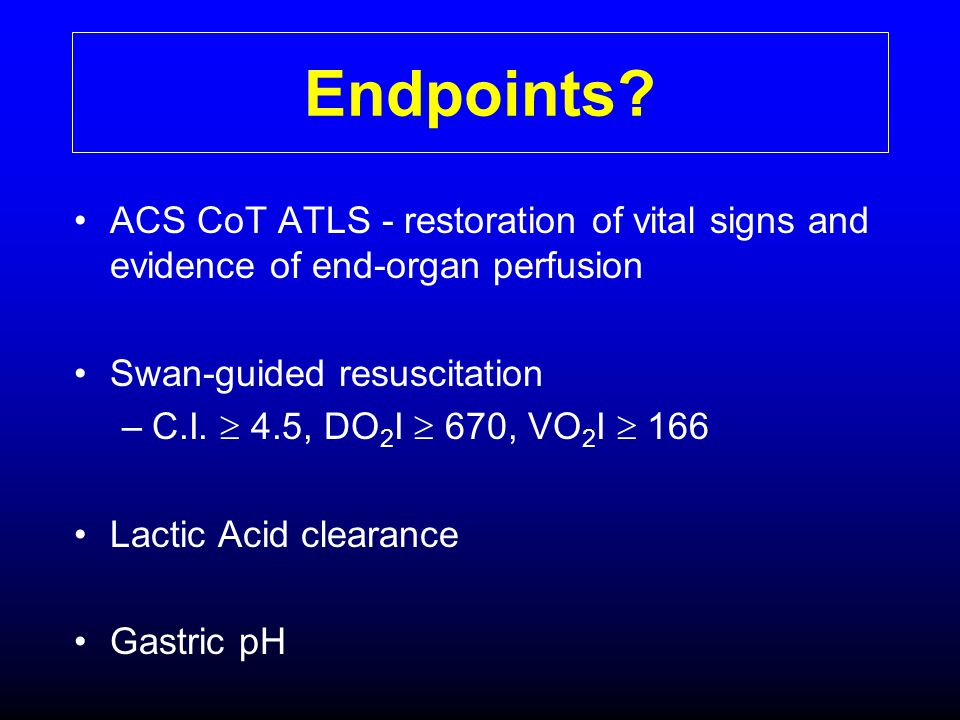 Endpoints ACS CoT ATLS - restoration of vital signs and evidence of end-organ perfusion. Swan-guided resuscitation.