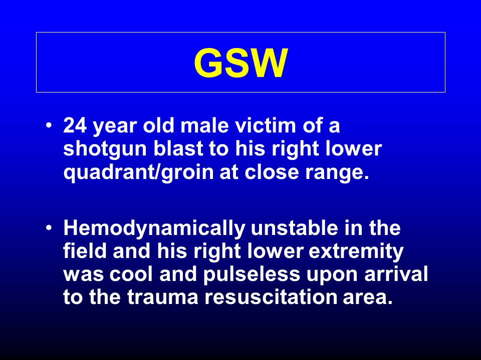 GSW 24 year old male victim of a shotgun blast to his right lower quadrant/groin at close range.