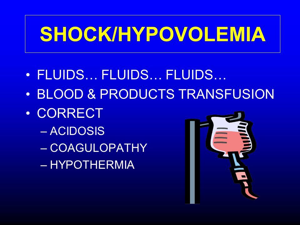 SHOCK/HYPOVOLEMIA FLUIDS… FLUIDS… FLUIDS… BLOOD & PRODUCTS TRANSFUSION