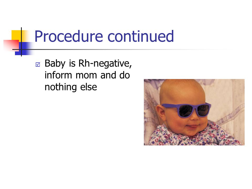 Procedure continued Baby is Rh-negative, inform mom and do nothing else