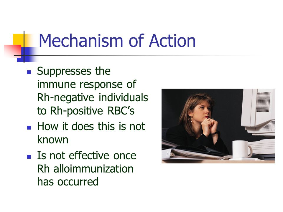 Mechanism of Action Suppresses the immune response of Rh-negative individuals to Rh-positive RBC's.