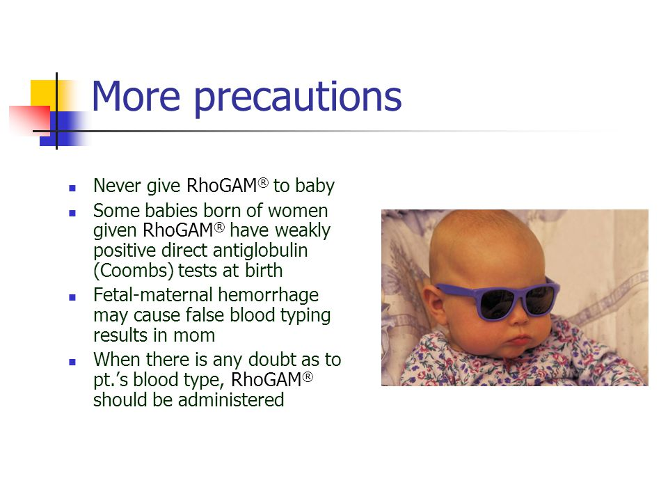 More precautions Never give RhoGAM® to baby