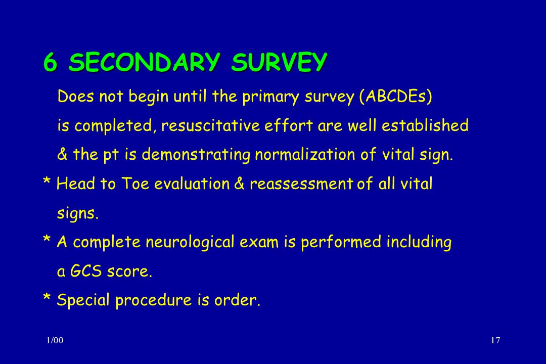 6 SECONDARY SURVEY Does not begin until the primary survey (ABCDEs)