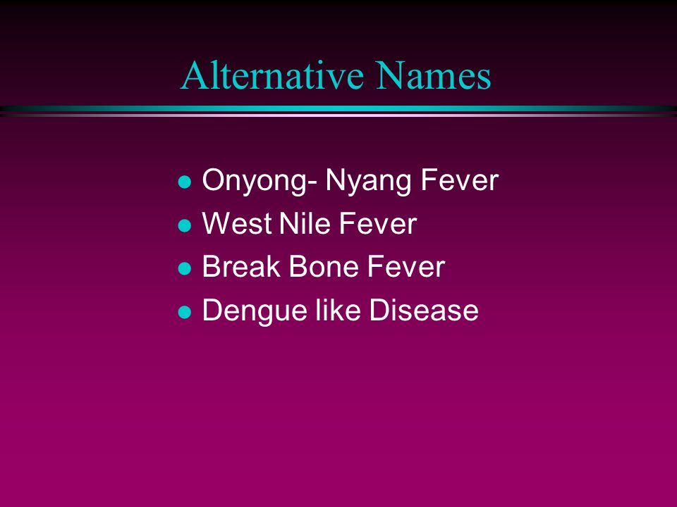 Alternative Names Onyong- Nyang Fever West Nile Fever Break Bone Fever
