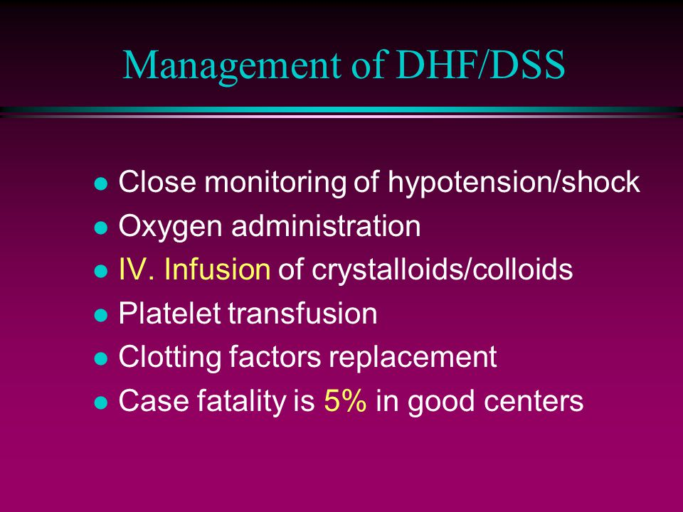 Management of DHF/DSS Close monitoring of hypotension/shock
