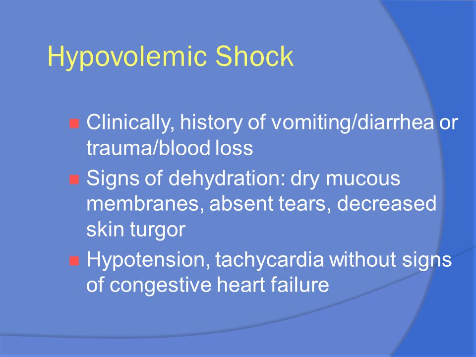 Hypovolemic Shock Clinically, history of vomiting/diarrhea or trauma/blood loss.