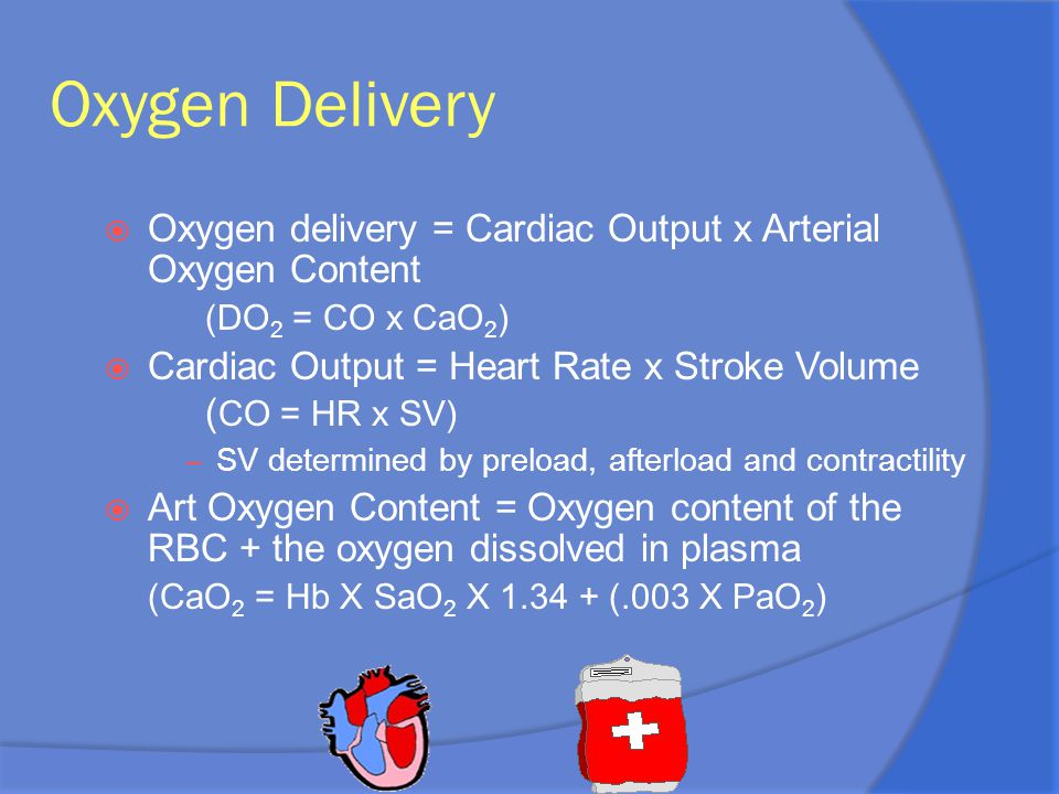 Oxygen Delivery Oxygen delivery = Cardiac Output x Arterial Oxygen Content. (DO2 = CO x CaO2)