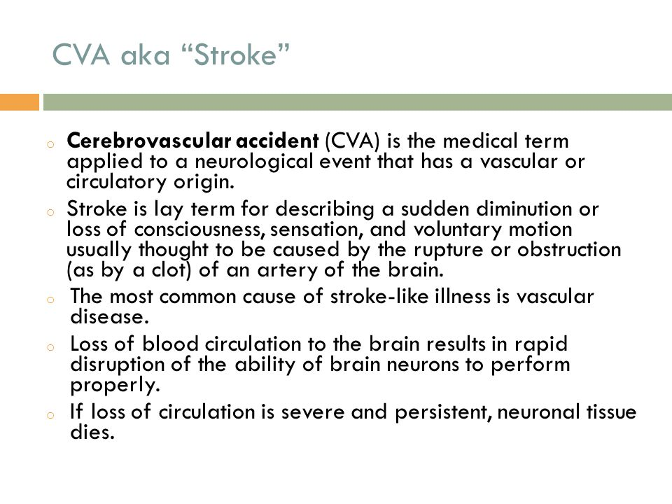 CVA aka Stroke Cerebrovascular accident (CVA) is the medical term applied to a neurological event that has a vascular or circulatory origin.