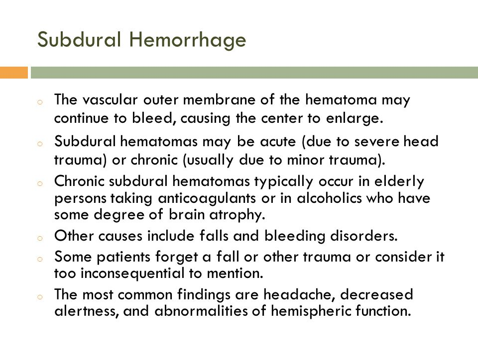 Subdural Hemorrhage The vascular outer membrane of the hematoma may continue to bleed, causing the center to enlarge.